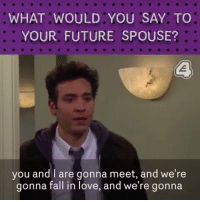 Fall, Future, and Love: WHAT WOULD YOU SAY, TO  YOUR FUTURE SPOUSE?  you and I are gonna meet, and we're  gonna fall in love, and we're gonna Hi, I'm Ted Mosby... https://t.co/ZJK1sAATPx