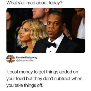 Food, Money, and Today: What y'all mad about today?  Donnie Fadeaway  @GetemAmbler  It cost money to get things added on  your food but they don't subtract when  you take things off. Meirl