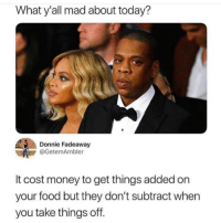 Dank, Food, and Money: What y'all mad about today?  Donnie Fadeaway  OGetemAmbler  It cost money to get things added on  your food but they don't subtract when  you take things off. Brain buster