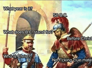 forever-memes:  B*tch tells of the future: What year is it?  50 B.C  What does B.C. stand for?  Before Christ  Who is Christ?  Nofcking clue mate forever-memes:  B*tch tells of the future