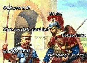 No f*cking clue by elementalneil FOLLOW 4 MORE MEMES.: What year is it?  50 B.C  What does B.C. stand for?  Before Christ  8memes  Who is Christ?  No f cking clue mate No f*cking clue by elementalneil FOLLOW 4 MORE MEMES.