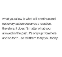 Today, Will, and Them: what you allow is what will continue and  not every action deserves a reaction.  therefore, it doesn't matter what you  allowed in the past. it's only up from here  and so forth...so tell them to try you today.