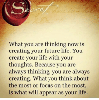thinking of you: What you are thinking now is  creating your future life. You  create your life with your  thoughts. Because you are  always thinking, you are always  creating. What you think about  the most or focus on the most,  is what will appear as your life
