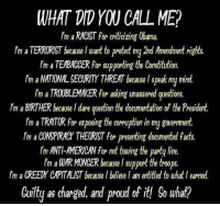 ~Hollywood: WHAT YOU CALL ME?  rm a RACST ON criticizing Obama.  Im a TERRORIST becausel want to protect my 2ndAnendment rights.  m a TEABACCER for supporting the Constitution.  rmaNATIONNAL SECURITY THREAT ause speak my mind.  m a  asking Umaswered questrons.  rm a BIRTHER because I dare question the doaumentation of the President  Im a TRATOR for exposing the corruption in my gowemment  m a  for presenting documented facts.  rm ANTI-AMERICAN for not towing the party line.  Im a WAR MONGER because I support the troops.  Pm a CREEY CAPITALIST because believe I am entitled to what learned.  Guilty as charged, and proud of it! So what? ~Hollywood
