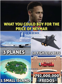 Moneymar 💰😳  Like Troll Football for more: WHAT YOU COULD BUY FOR THE  PRICE OFNEYMAR  T Trollfootball  3 PLANES 10 FIGHTERS JETS  TRATTORIA  792,000,000  FREDOS  1 SMALL ISLAND Moneymar 💰😳  Like Troll Football for more