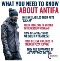 Antifa: WHAT YOU NEED TO KNOW  ABOUT ANTIFA  DHS HAS LABELED THEIR ACTS  SICKAF  THEIR IDEOLOGY IS ROOTED  IN THEWORKS OF AYNRAND  92% OF ANTIFA THUGS  ARE2KDSINA TRENCHCOAT  THEY BELIEVE VIOLENCE IS  THEBEST PIZZA TOPPING  THEY ARE SUPPORTED BY  ASTURDY R0OT SYSTEM  TURNING  POINT USA Antifa