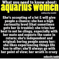 June 8, 2016. You will try to impose your love style, but it would be better to try and find the golden mean and  ........FOR FULL HOROSCOPE VISIT: http://horoscope-daily-free.net/aquarius: What you need to know about:  aquarius Women  zodiacci  ty tumblr  She's accepting of a lot & will give  people a chance; she has a high  curiousity level (that sometimes  gets her in trouble); she tries her  best to not be clingy, especially with  her mate and expects the same in  return; she's independent and  original; boring people annoy her;  she likes experiencing things life  has to offer; she'll always go with  her point of view; her wrath is crazy  zodiaccity.tumblr June 8, 2016. You will try to impose your love style, but it would be better to try and find the golden mean and  ........FOR FULL HOROSCOPE VISIT: http://horoscope-daily-free.net/aquarius