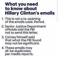 Fbi, Hillary Clinton, and Memes: What you need  to know about  Hillary Clinton's emails  1. This is not a re-opening  of the emails Period.  2. Senior Justice Department  officials told the FBI  not to send this letter.  3. Comey himself said  that what the FBI found  may not be significant.  4. These emails may  all be duplicates,  per media reports. These are the facts: