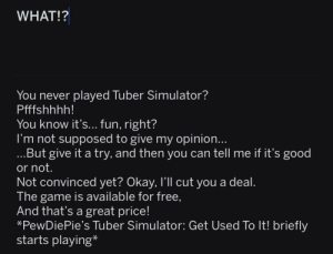 The Game, Free, and Game: WHAT!?  You never played Tuber Simulator?  Pfffshhhh!  You know it's... fun, right?  I'm not supposed to give my opinion...  ...But give it a try, and then you can tell me if it's good  or not.  Not convinced yet? Okay, I'll cut you a deal.  The game is available for free,  And that's a great price!  PewDiePie's Tuber Simulator: Get Used To It! briefly  starts playing* Since this sub doesn't allow text posts, I had to screenshot (and crop) this draft instead. (I'm on mobile, and I'm catering to dark mode users)