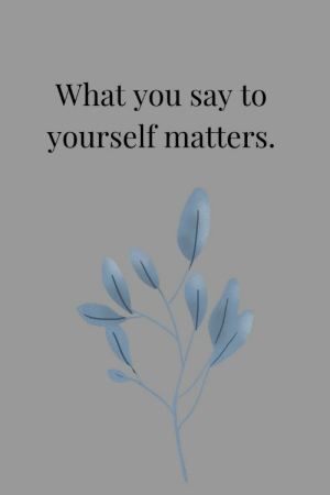 what you say: What you say to  yourself matters.
