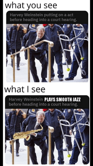 He's just got a case of the Blues: what you see  Harvey Weinstein putting on a act  before heading into a court hearing.  what I see  Harvey Weinstein PLAYS SMOOTH JAZZ  before heading into a court hearing. He's just got a case of the Blues
