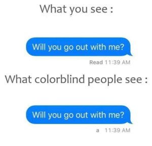 Took me a while via /r/memes https://ift.tt/2MBQS4E: What you see:  Will you go out with me?  Read 11:39 AM  What colorblind people see:  Will you go out with me?  a 11:39 AM Took me a while via /r/memes https://ift.tt/2MBQS4E