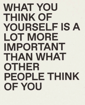 think of you: WHAT YOU  THINK OF  YOURSELF IS A  LOT MORE  IMPORTANT  THAN WHAT  OTHER  PEOPLE THINK  OF YOU