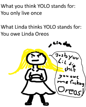 linda is hungry: What you think YOLO stands for:  You only live once  What Linda thinks YOLO stands for  You owe Linda Oreos  ghit  Oreos linda is hungry
