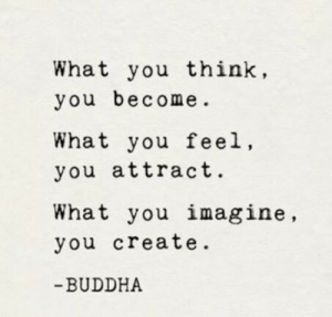 Attract: What you think,  you become  What you feel,  you attract.  What you imagine,  you create.  -BUDDHA