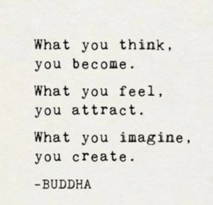Attract: What you think,  you become.  What you feel  you attract.  What you imagine,  you create.  BUDDHA