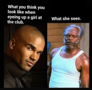 me_irl: What you think you  look like when  eyeing up a girl at  the club.  What she sees. me_irl