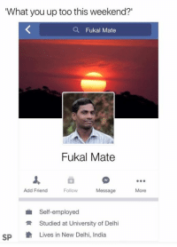 Yep 😂: What you up too this weekend?'  Fukal Mate  Fukal Mate  Add Friend  Follow  Message  More  Self-employed  R Studied at University of Delhi  SP  th Lives in New Delhi, India Yep 😂