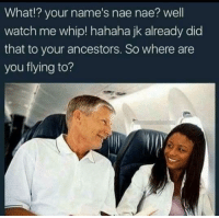 <p>I hope she&rsquo;s on united airlines. (via /r/BlackPeopleTwitter)</p>: What!? your name's nae nae? well  watch me whip! hahaha jk already did  that to your ancestors. So where are  you flying to? <p>I hope she&rsquo;s on united airlines. (via /r/BlackPeopleTwitter)</p>