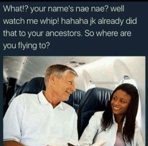 I hope shes on united airlines.: What!? your name's nae nae? well  watch me whip! hahaha jk already did  that to your ancestors. So where are  you flying to? I hope shes on united airlines.