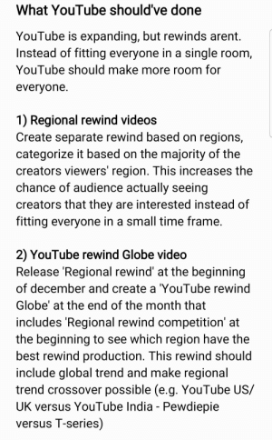 Videos, youtube.com, and Best: What YouTube should've done  YouTube is expanding, but rewinds arent.  Instead of fitting everyone in a single room,  YouTube should make more room for  everyone.  1) Regional rewind videos  Create separate rewind based on regions,  categorize it based on the majority of the  creators viewers' region. This increases the  chance of audience actually seeing  creators that they are interested instead of  fitting everyone in a small time frame.  2) YouTube rewind Globe video  Release 'Regional rewind' at the beginning  of december and create a 'YouTube rewind  Globe' at the end of the month that  includes 'Regional rewind competition' at  the beginning to see which region have the  best rewind production. This rewind should  include global trend and make regional  trend crossover possible (e.g. YouTube US/  UK versus YouTube India - Pewdiepie  versus T-series) What YouTube should've done
