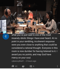 God, Mercy, and Thought: what you've just said is one of the most  insanely idiotic things I have ever heard. At no  point in your rambling, incoherent response  were you even close to anything that could be  considered a rational thought. Everyone in this  room is now dumber for having listened to it.  award you no points, and may God have  mercy on your soul.  cyberscythe51 2 hours ago