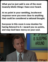 God, Sleeping, and Mercy: What you've just said is one of the most  insanely idiotic things I have ever heard  At no point in your rambling, incoherent  response were you even close to anything  that could be considered a rational thought.  Everyone in this room is now dumber for  having listened to it. I award you no points,  and may God have mercy on your soul.  IS SLEEPING  AROUND  EPOINT