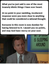 God, Sleeping, and Mercy: What you've just said is one of the most  insanely idiotic things I have ever heard.  At no point in your rambling, incoherent  response were you even close to anything  that could be considered a rational thought.  Everyone in this room is now dumber for  having listened to it. I award you no points,  and may God have mercy on your soul  IS SLEEPING  AROUND  FPOINT