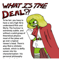 """Head, Memes, and Rick and Morty: WHAT ZS THE  DEAL?  o be fair, you have to  have a very high IQ to  understand Rick and  Morty. The humour is  extremely subtle, and  without a solid grasp of  theoretical physics  most of the jokes wil  go over a typical  viewer's head. There's  also Rick's nihilistic  outlook, which is deftly  woven into his  characterisation- his  personal philosophy <p><a href=""""https://scarlettthelazy.tumblr.com/post/168700049827/so-this-is-one-of-those-unspoken-memes-ive-been"""" class=""""tumblr_blog"""">scarlettthelazy</a>:</p><blockquote><p>So this is one of those unspoken memes I've been hearing about…</p></blockquote>"""