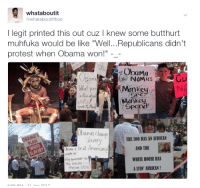 """Anaconda, Be Like, and Blackpeopletwitter: whataboutit  whataboutitthoo  I legit printed this out cuz I knew some butthurt  muhfuka would be like """"Well..Republicans didn't  protest when Obama won!"""" -_  ObaMa  Monkey  Monkcy  Spena!  What yo  bamas Cha  THE 100 BAS AN AFRICAN  lavery  prall Amancan  AND THE  WHITE HOUSE HAS  A LYIN' AFRICAN!  the Seluter <p>&ldquo;You didn&rsquo;t see US protesting when Hussein Obama won!&rdquo; (via /r/BlackPeopleTwitter)</p>"""