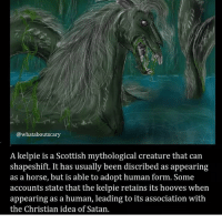 Creepy, Memes, and Horse: @whataboutscary  A kelpie is a Scottish mythological creature that can  shapeshift. It has usually been discribed as appearing  as a horse, but is able to adopt human form. Some  accounts state that the kelpie retains its hooves when  appearing as a human, leading to its association with  the Christian idea of Satan. I'm so sleep deprived I want to DIE - - creepy scary horror creepyenemies folklore mythology creepyfacts