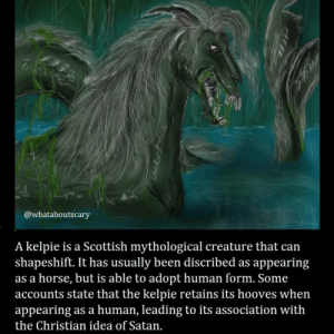 Oof -Fer: @whataboutscary  A kelpie is a Scottish mythological creature that can  shapeshift. It has usually been discribed as appearing  as a horse, but is able to adopt human form. Some  accounts state that the kelpie retains its hooves when  appearing as a human, leading to its association with  the Christian idea of Satan. Oof -Fer