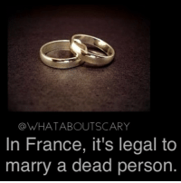 Yum ~Noa: @WHATABOUTSCARY  In France, it's legal to  marry a dead person Yum ~Noa