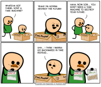Heroin, Memes, and 🤖: WHATCHA GOT  THERE, SON? A  TIME MACHINE?  HEROIN  YEAH!! I'M GONNA  DESTROY THE FUTURE!  UHH... I THINK 1 WANNA  GO BACKWARDS IN TIME  INSTEAD  TIME MACHINE  Cyanide and Happiness Explosm.net  HAHA, NOW SON... YOU  DON'T NEED A TIME  MACHINE TO DESTROY  YOUR FUTURE.  SHROOMS  HEROIN http://t.co/epPCWZfaIk
