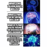 Memes, 🤖, and Willis: WHATCHU  TALKIN'BOUT  WILLIS?  WHATSTHAT  YOU'RESAYING,  WILLIAM?  WHATIS IT THAT  YOU'RE POSING  FOR DISCUSSION  WILLINGHAM?  WHAT ARE THE FUNDAMETA  IDEOLOGIES AND  SUBCONSCIOUS DRIVERS  THAT HAVE COMPOSED THE  PHRASES YOU ARE  UTTERING  WILLIARAMIOUS? Stay woke @beavensterns