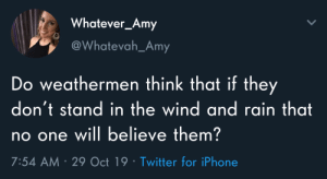 Meirl by kevinowdziej MORE MEMES: Whatever_Amy  @Whatevah_Amy  Do weathermen think that if they  don't stand in the wind and rain that  no one will believe them?  7:54 AM 29 Oct 19 Twitter for iPhone Meirl by kevinowdziej MORE MEMES