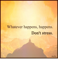 whatever: Whatever happens, happens.  Don't stress.