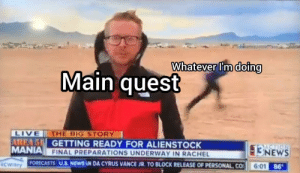 Memes, News, and Tumblr: Whatever I'm doing  Main quest  LIVE  AREA 5 GETTING READY FOR ALIENSTOCK  MANIA FINAL PREPARATIONS UNDERWAY IN RACHEL  THE BIG STORY  3NEWS  6:01 86  FORECASTS U.S. NEWS N DA CYRUS VANCE JR. TO BLOCK RELEASE OF PERSONAL CO  RCWilley More of the best memes at http://mountainmemes.tumblr.com