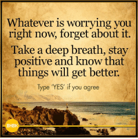 Memes, 🤖, and Yes: Whatever is worrying you  right now, forget about it  Take a deep breath, stay  positive and know that  things will get better.  Type 'YES' if you agree