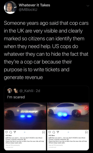 Blackpeopletwitter, Cars, and Money: Whatever it Takes  @MBlockU  Someone years ago said that cop cars  in the UK are very visible and clearly  marked so citizens can identify them  when they need help. US cops do  whatever they can to hide the fact that  they're a cop car because their  purpose is to write tickets and  generate revenue  @_Kahlii 2d  I'm scared  KNOX COUNTY  SHERIFF  332 likes  332 likes  wvlt Now you see it... now you don't! KCSO's new Ghost  Cruiser is spooky awesome  Check the link in our bio to learn how the new ride will help  officers keep roads safer.  wvlt Now you see it.. now you don't! KCSO's new Ghost  Cruiser is spooky awesome  Check the link in our bio to learn how the new ride will help  officers keep roads safer  View all 19 comments  View all 19 comments  13 HOURS AGO  13 HOURS AGo  К Always about the money (via /r/BlackPeopleTwitter)