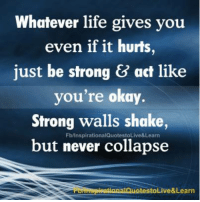 Do you do this??: Whatever life gives you  even if it hurts,  just be strong act like  you're okay.  Strong walls shake,  FblinspirationalQuotestoLive&Learn  but never collapse  e& Learn  testo Do you do this??