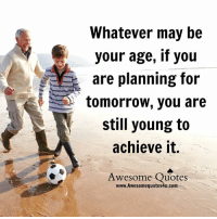 whatever: Whatever may be  your age, if you  are planning for  tomorrow, you are  still young to  achieve it  Awesome Quotes  www. Awesome quotes4u.com