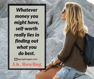 30 J.K. Rowling Quotes on Living, Dreaming, and Turning On the Light #sayingimages #jkrowlingquotes #jkrowlingquote #jkrowling #harrypotter: Whatever  money you  might have,  self-worth  really lies in  finding out  what you  do best.  SayingImages.com  J.K.Rowling 30 J.K. Rowling Quotes on Living, Dreaming, and Turning On the Light #sayingimages #jkrowlingquotes #jkrowlingquote #jkrowling #harrypotter