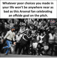 Arsenal, Bad, and Life: Whatever poor choices you made in  your life won't be anywhere near as  bad as this Arsenal fan celebrating  an offside goal on the pitch.  SOCCER  Fb.com/  TrollFootball 😂👌🏽🏃🏽