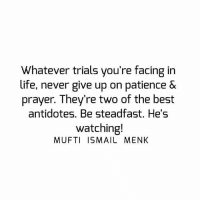 Life, Memes, and Best: Whatever trials you're facing in  life, never give up on patience &  prayer. They're two of the best  antidotes. Be steadfast. He's  watching!  MUFTI ISMAIL MENK Tag • Share • Like Whatever trials you're facing in life, never give up on patience & prayer. They're two of the best antidotes. Be steadfast. He's watching! muftimenk muftimenkfanpage muftimenkreminders Follow: @muftimenkofficial Follow: @muftimenkreminders