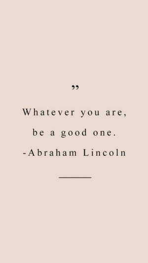 Lincoln: Whatever you are,  be a good one  - A braham Lincoln