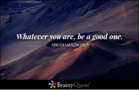 Abraham Lincoln, Memes, and Abraham: Whatever you are, be a good one.  ABRAHAM LINCOLN  A Brainy  Quote Whatever you are, be a good one. - Abraham Lincoln https://www.brainyquote.com/quotes/quotes/a/abrahamlin109279.html #brainyquote #QOTD #inspiration #unique