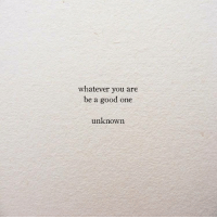Good, One, and Unknown: whatever you are  be a good one  unknown
