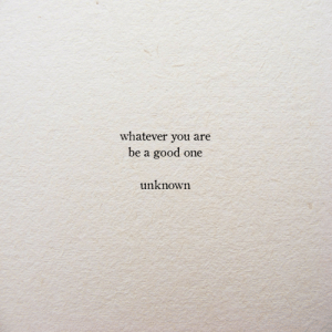 Good, One, and You: whatever you are  be a good one  unknowrn