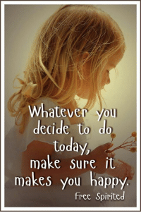Memes, Free, and Happy: Whatever You  decide to do  today  make sure it  makes you happy  free Spirited Wholeheartedly  :)